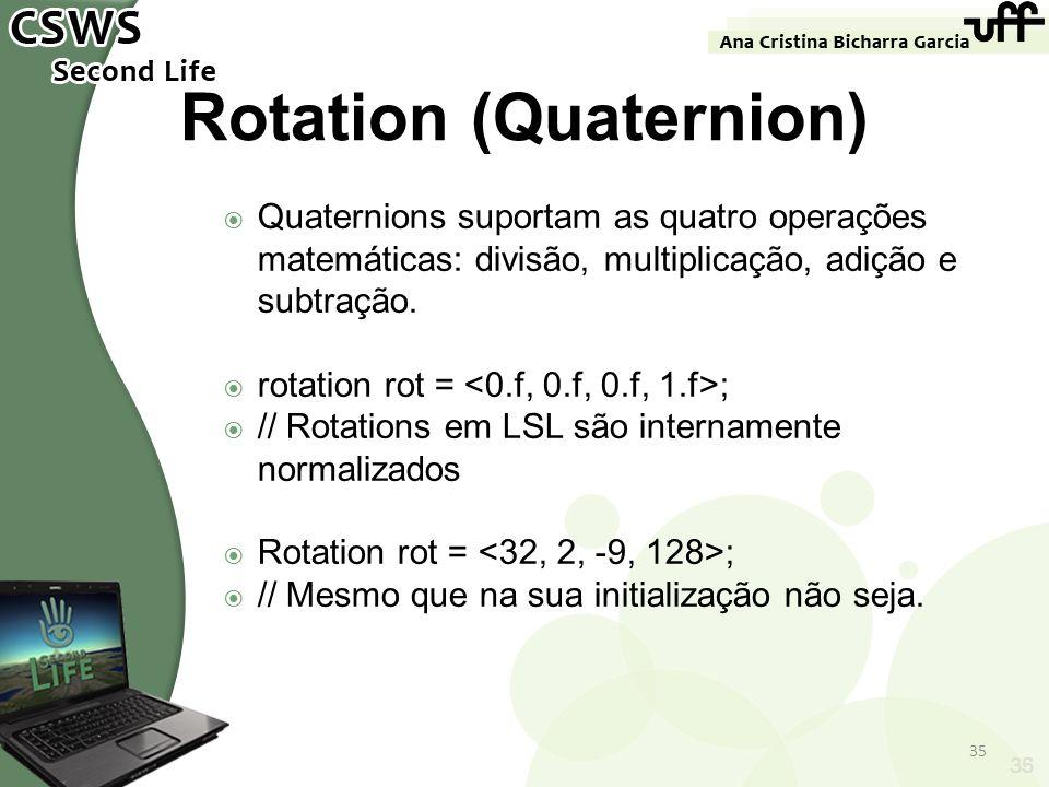 35 Rotation (Quaternion) Quaternions suportam as quatro operações matemáticas: divisão, multiplicação, adição e subtração. rotation rot = ; // Rotatio