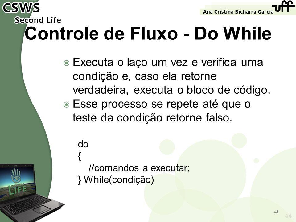44 Controle de Fluxo - Do While Executa o laço um vez e verifica uma condição e, caso ela retorne verdadeira, executa o bloco de código. Esse processo