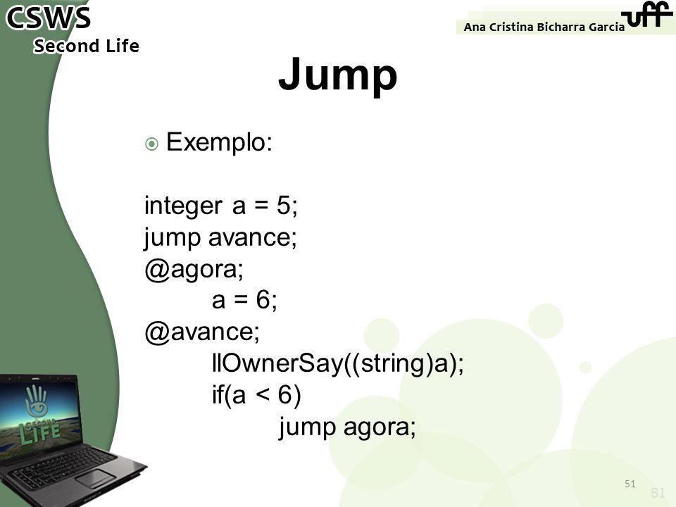 51 Jump Exemplo: integer a = 5; jump avance; @agora; a = 6; @avance; llOwnerSay((string)a); if(a < 6) jump agora; 51