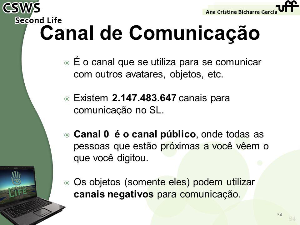 54 Canal de Comunicação É o canal que se utiliza para se comunicar com outros avatares, objetos, etc. Existem 2.147.483.647 canais para comunicação no