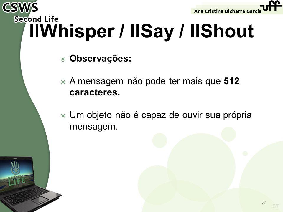 57 llWhisper / llSay / llShout Observações: A mensagem não pode ter mais que 512 caracteres. Um objeto não é capaz de ouvir sua própria mensagem. 57