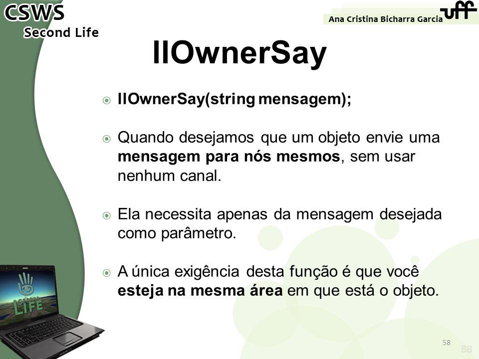 58 llOwnerSay llOwnerSay(string mensagem); Quando desejamos que um objeto envie uma mensagem para nós mesmos, sem usar nenhum canal. Ela necessita ape