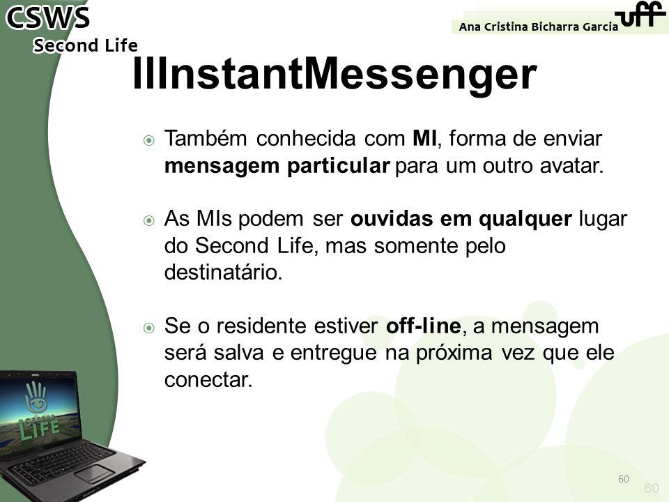 60 llInstantMessenger Também conhecida com MI, forma de enviar mensagem particular para um outro avatar. As MIs podem ser ouvidas em qualquer lugar do