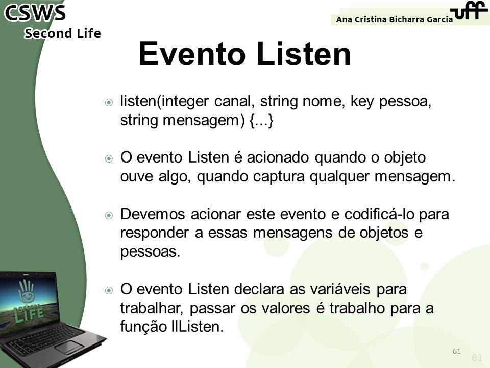 61 Evento Listen listen(integer canal, string nome, key pessoa, string mensagem) {...} O evento Listen é acionado quando o objeto ouve algo, quando ca