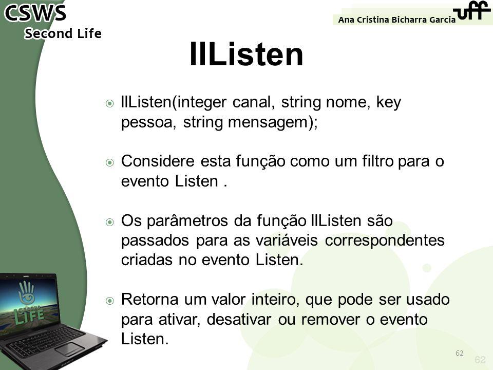 62 llListen llListen(integer canal, string nome, key pessoa, string mensagem); Considere esta função como um filtro para o evento Listen. Os parâmetro