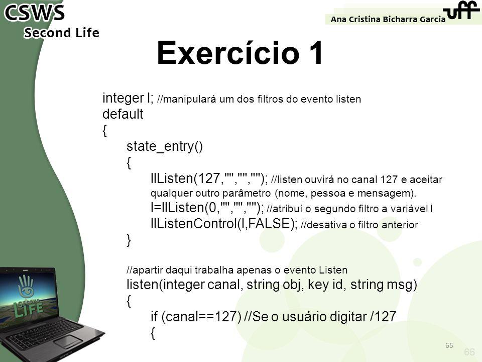 65 Exercício 1 integer l; //manipulará um dos filtros do evento listen default { state_entry() { llListen(127,