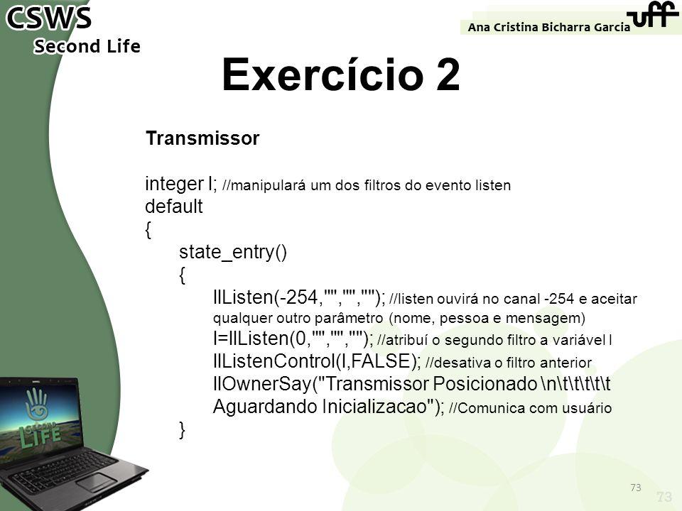 73 Exercício 2 Transmissor integer l; //manipulará um dos filtros do evento listen default { state_entry() { llListen(-254,