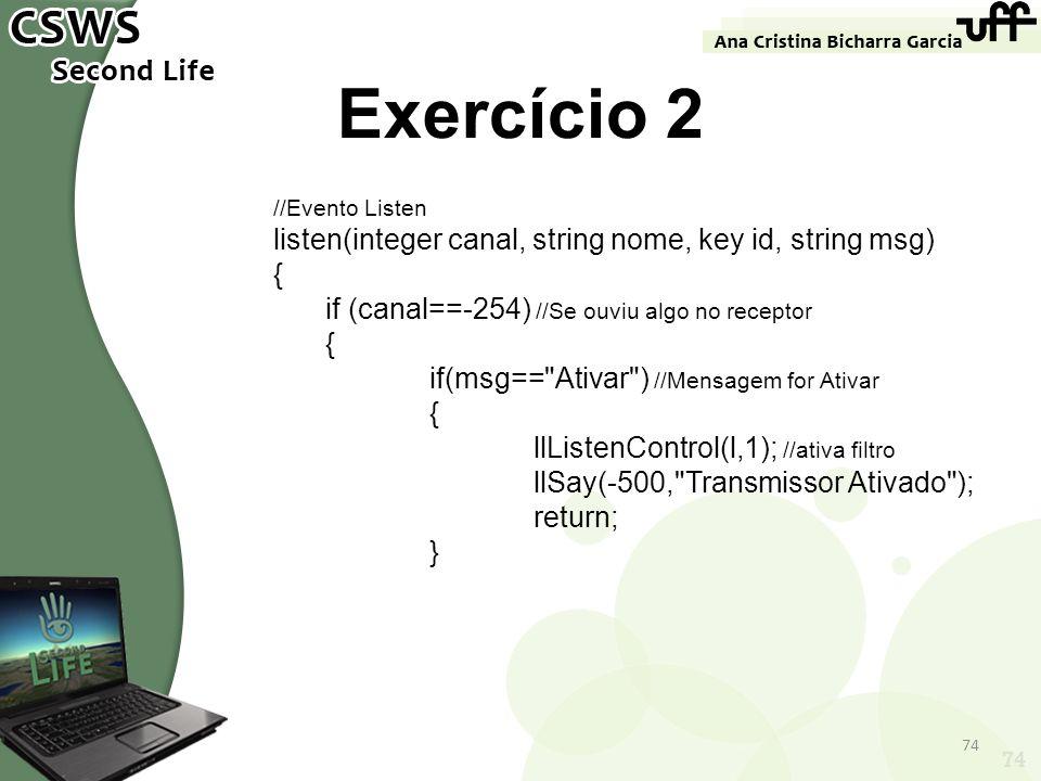 74 Exercício 2 //Evento Listen listen(integer canal, string nome, key id, string msg) { if (canal==-254) //Se ouviu algo no receptor { if(msg==