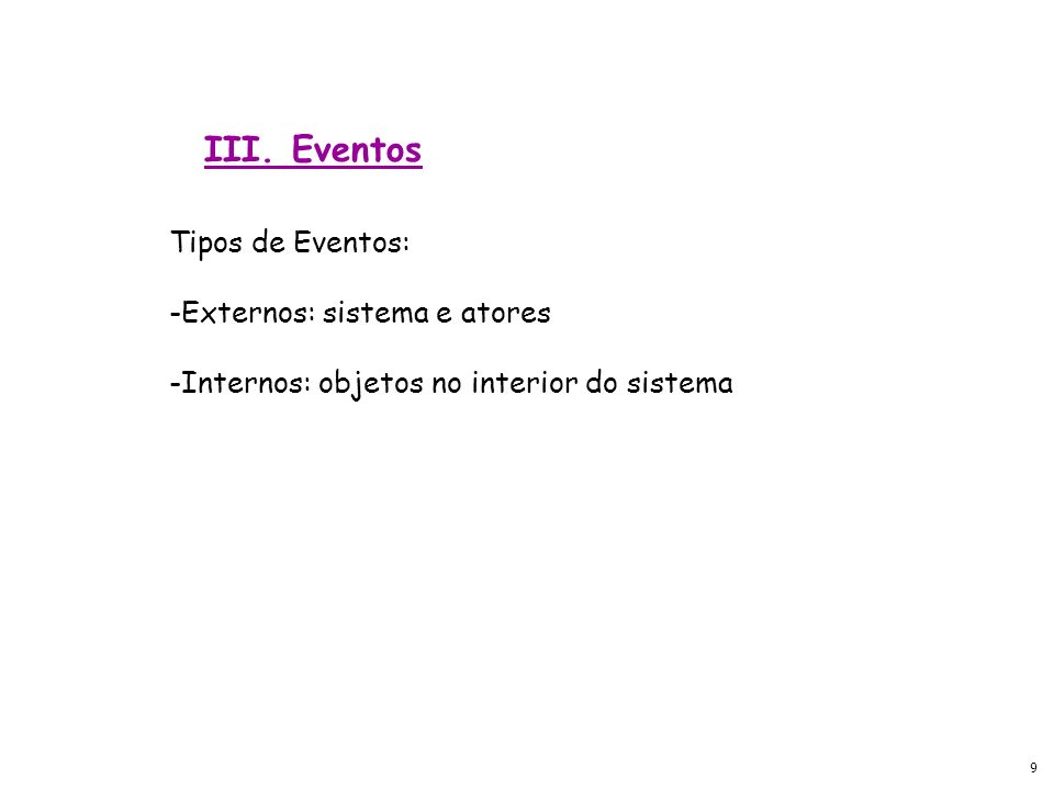 9 Tipos de Eventos: -Externos: sistema e atores -Internos: objetos no interior do sistema III. Eventos