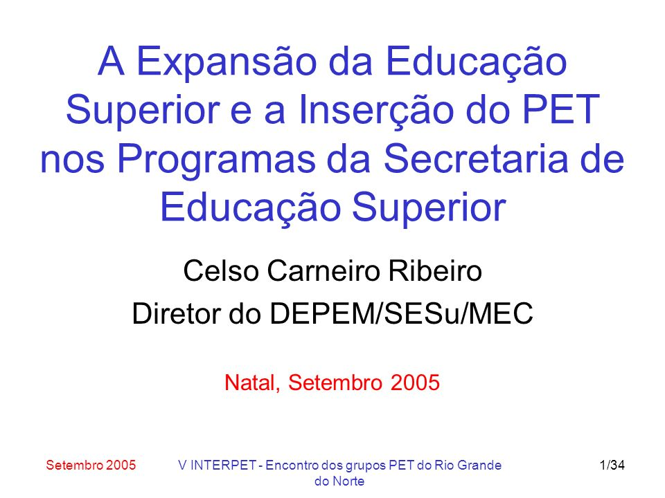 Setembro 2005V INTERPET - Encontro dos grupos PET do Rio Grande do Norte 32/34 Ações desde maio 2005 Preenchimento de todos os grupos até 12 bolsistas (399 novos bolsistas, aguardando indicações) Equiparação das bolsas a partir de 01/01/2006 (alunos: R$ 300) Estudos técnicos e orçamentários: –aprovação do orçamento para 2006: aumento de 50% (maior aumento na SESu)