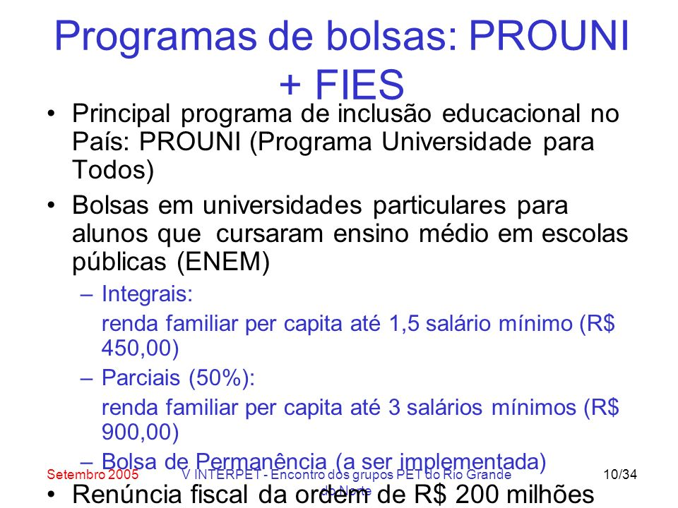 Setembro 2005V INTERPET - Encontro dos grupos PET do Rio Grande do Norte 10/34 Programas de bolsas: PROUNI + FIES Principal programa de inclusão educacional no País: PROUNI (Programa Universidade para Todos) Bolsas em universidades particulares para alunos que cursaram ensino médio em escolas públicas (ENEM) –Integrais: renda familiar per capita até 1,5 salário mínimo (R$ 450,00) –Parciais (50%): renda familiar per capita até 3 salários mínimos (R$ 900,00) –Bolsa de Permanência (a ser implementada) Renúncia fiscal da ordem de R$ 200 milhões FIES: financiamento estudantil para 25% das mensalidades dos bolsistas parciais do PROUNI