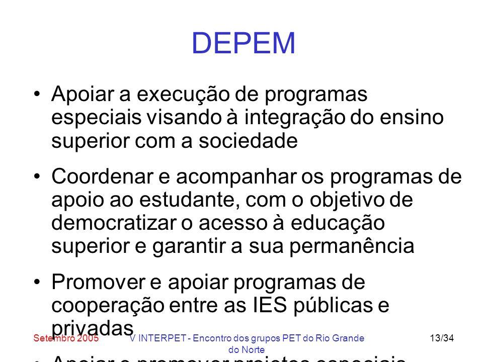 Setembro 2005V INTERPET - Encontro dos grupos PET do Rio Grande do Norte 13/34 DEPEM Apoiar a execução de programas especiais visando à integração do ensino superior com a sociedade Coordenar e acompanhar os programas de apoio ao estudante, com o objetivo de democratizar o acesso à educação superior e garantir a sua permanência Promover e apoiar programas de cooperação entre as IES públicas e privadas Apoiar e promover projetos especiais relacionados com o ensino de graduação