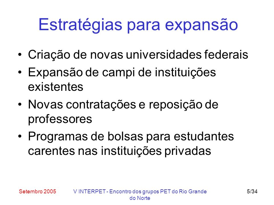 Setembro 2005V INTERPET - Encontro dos grupos PET do Rio Grande do Norte 6/34 Novas universidades federais UF do ABC (UFABC) (criação) UF do Triângulo Mineiro (UFTM) (transformação da Faculdade de Medicina do Triângulo Mineiro) UF de Alfenas (Unifal) (transformação da Escola de Farmácia e Odontologia de Alfenas) Universidade Rural do Semi-Árido (transformação da Escola Superior de Agricultura de Mossoró) UF do Recôncavo Baiano (UFRB) (desmembramento da Universidade Federal da Bahia) UF da Grande Dourados (UFGD) (desmembramento da UFMS)