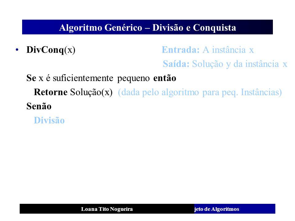 Análise e Projeto de AlgoritmosLoana Tito Nogueira Algoritmo Genérico – Divisão e Conquista DivConq(x) Entrada: A instância x Saída: Solução y da inst