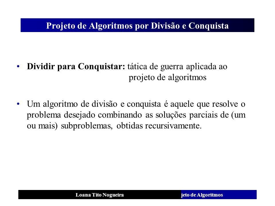 Análise e Projeto de AlgoritmosLoana Tito Nogueira Projeto de Algoritmos por Divisão e Conquista Dividir para Conquistar: tática de guerra aplicada ao