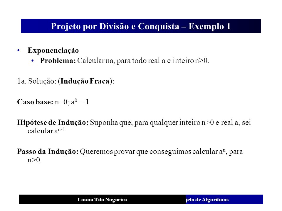 Análise e Projeto de AlgoritmosLoana Tito Nogueira Projeto por Divisão e Conquista – Exemplo 1 Exponenciação Problema: Calcular na, para todo real a e