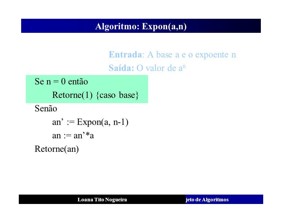 Análise e Projeto de AlgoritmosLoana Tito Nogueira Algoritmo: Expon(a,n) Entrada: A base a e o expoente n Saída: O valor de a n Se n = 0 então Retorne