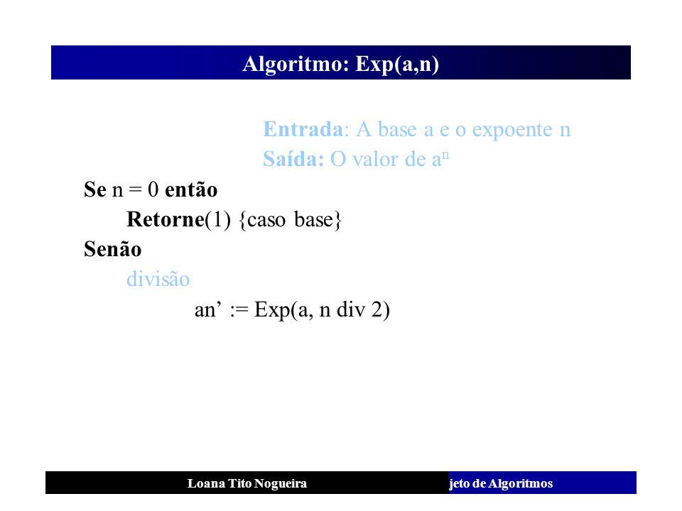 Análise e Projeto de AlgoritmosLoana Tito Nogueira Algoritmo: Exp(a,n) Entrada: A base a e o expoente n Saída: O valor de a n Se n = 0 então Retorne(1