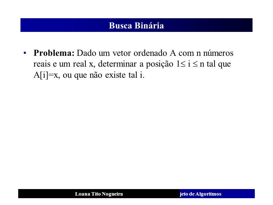 Análise e Projeto de AlgoritmosLoana Tito Nogueira Busca Binária Problema: Dado um vetor ordenado A com n números reais e um real x, determinar a posi