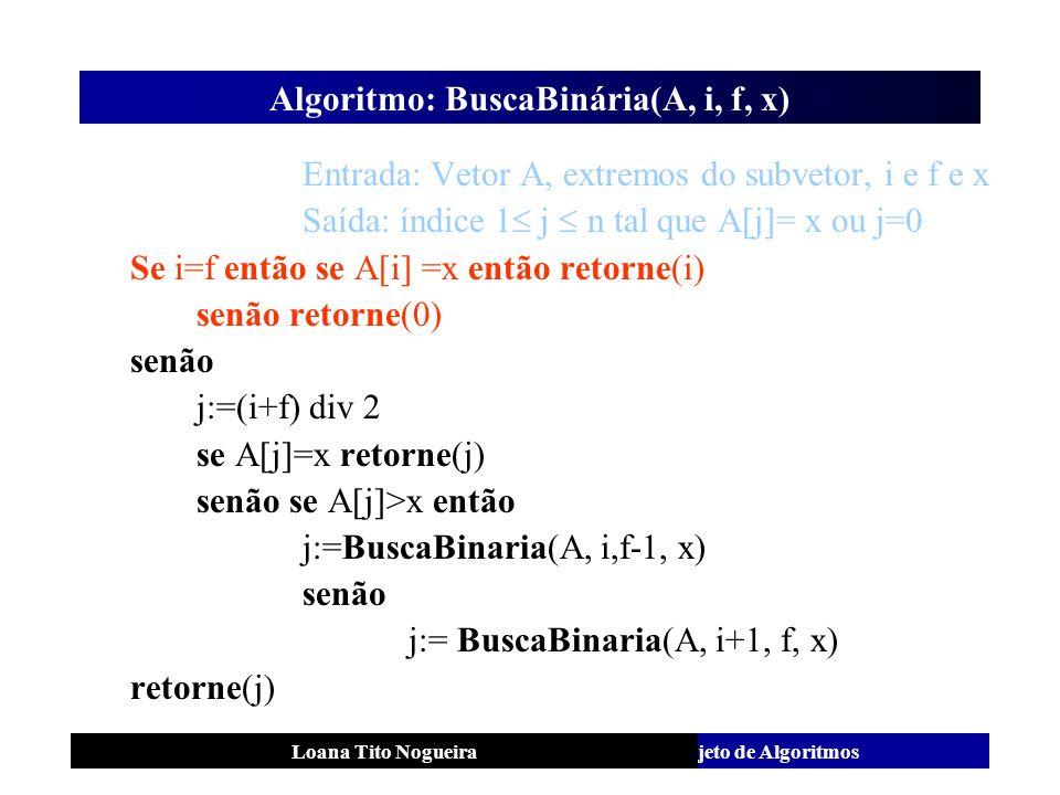 Análise e Projeto de AlgoritmosLoana Tito Nogueira Algoritmo: BuscaBinária(A, i, f, x) Entrada: Vetor A, extremos do subvetor, i e f e x Saída: índice