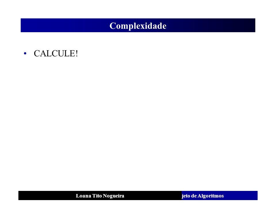 Análise e Projeto de AlgoritmosLoana Tito Nogueira Complexidade CALCULE!