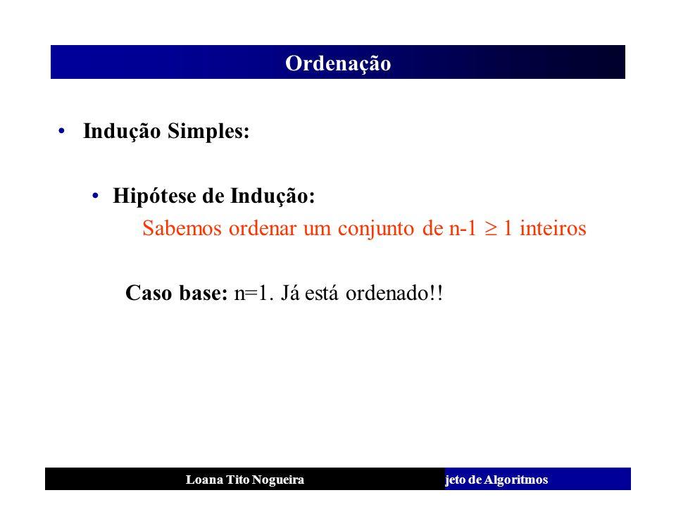 Análise e Projeto de AlgoritmosLoana Tito Nogueira Ordenação Indução Simples: Hipótese de Indução: Sabemos ordenar um conjunto de n-1 1 inteiros Caso