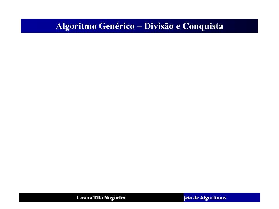 Análise e Projeto de AlgoritmosLoana Tito Nogueira Algoritmo Genérico – Divisão e Conquista