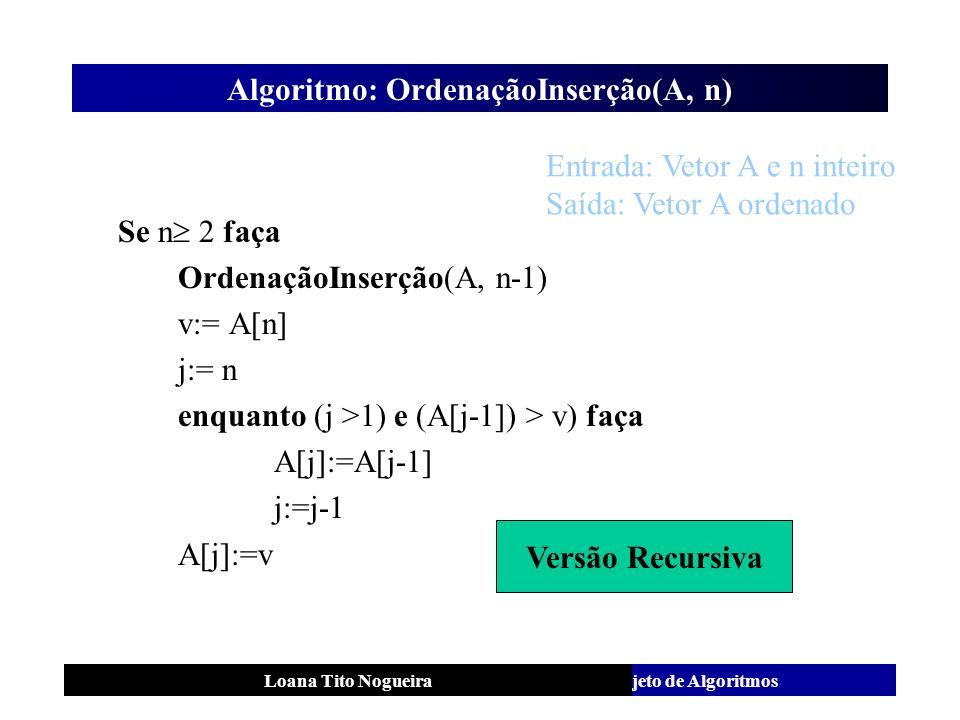 Análise e Projeto de AlgoritmosLoana Tito Nogueira Algoritmo: OrdenaçãoInserção(A, n) Se n 2 faça OrdenaçãoInserção(A, n-1) v:= A[n] j:= n enquanto (j