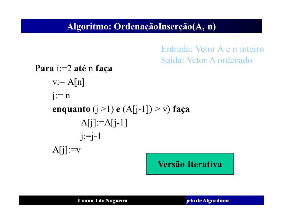 Análise e Projeto de AlgoritmosLoana Tito Nogueira Algoritmo: OrdenaçãoInserção(A, n) Para i:=2 até n faça v:= A[n] j:= n enquanto (j >1) e (A[j-1]) >