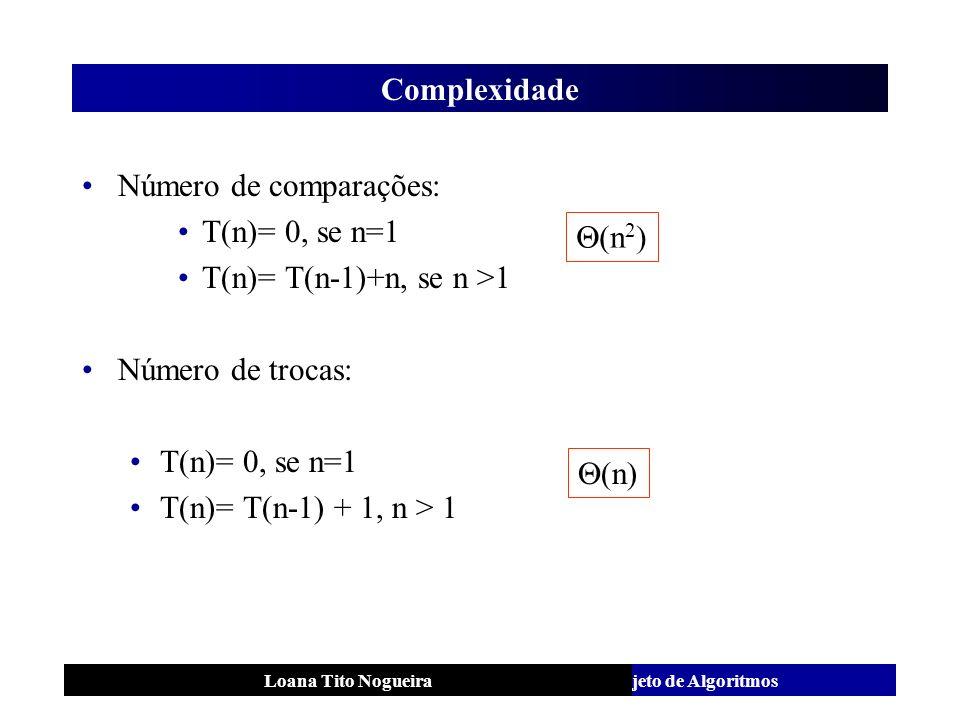 Análise e Projeto de AlgoritmosLoana Tito Nogueira Complexidade Número de comparações: T(n)= 0, se n=1 T(n)= T(n-1)+n, se n >1 Número de trocas: T(n)=