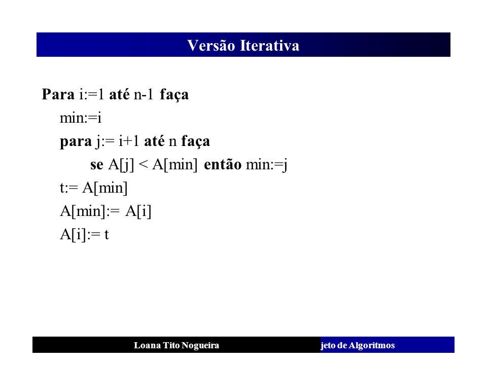 Análise e Projeto de AlgoritmosLoana Tito Nogueira Versão Iterativa Para i:=1 até n-1 faça min:=i para j:= i+1 até n faça se A[j] < A[min] então min:=