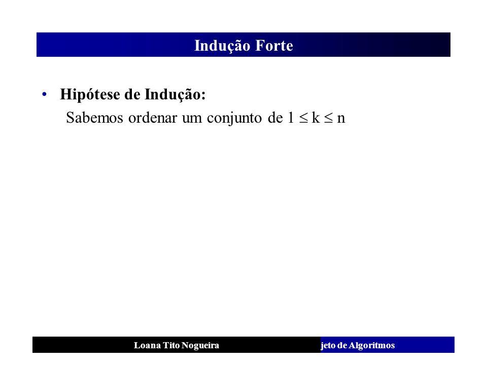 Análise e Projeto de AlgoritmosLoana Tito Nogueira Indução Forte Hipótese de Indução: Sabemos ordenar um conjunto de 1 k n