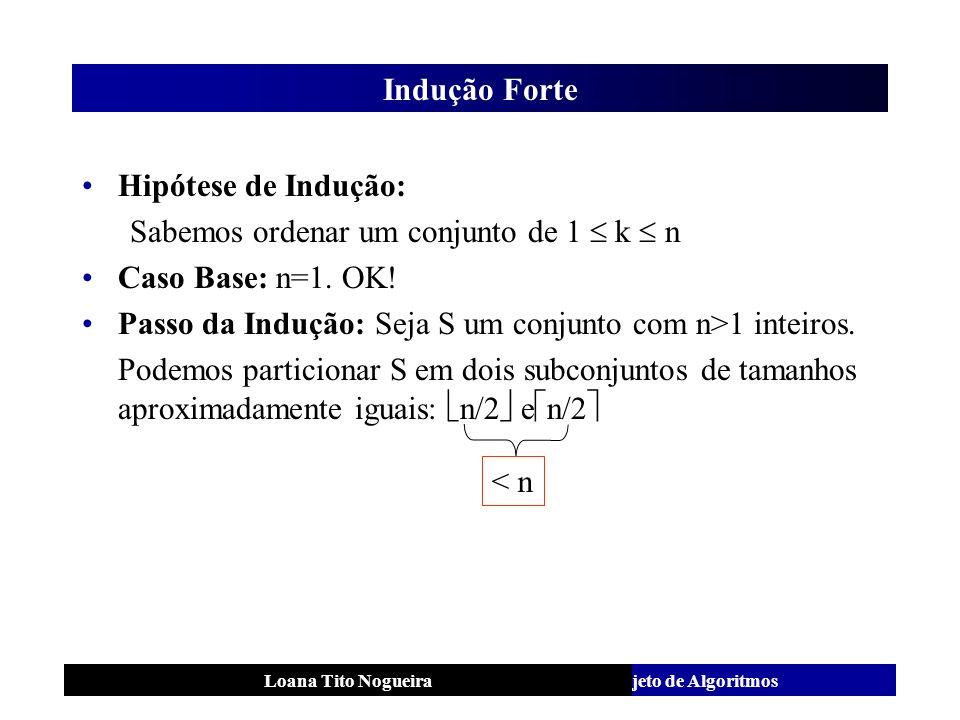 Análise e Projeto de AlgoritmosLoana Tito Nogueira Indução Forte Hipótese de Indução: Sabemos ordenar um conjunto de 1 k n Caso Base: n=1. OK! Passo d