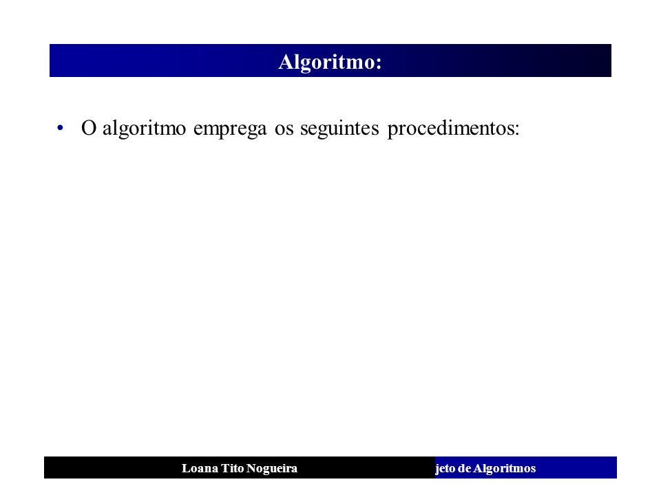 Análise e Projeto de AlgoritmosLoana Tito Nogueira Algoritmo: O algoritmo emprega os seguintes procedimentos: