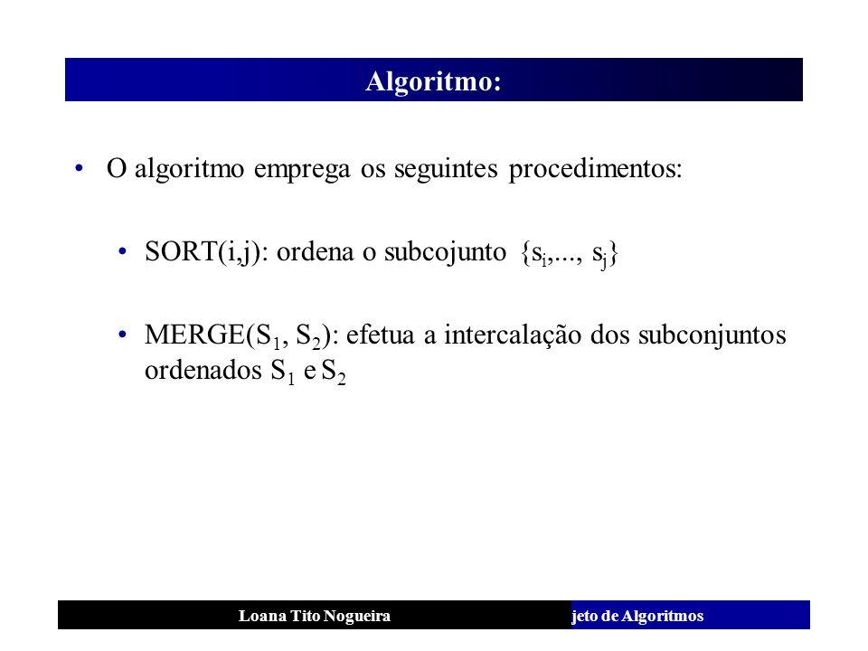 Análise e Projeto de AlgoritmosLoana Tito Nogueira Algoritmo: O algoritmo emprega os seguintes procedimentos: SORT(i,j): ordena o subcojunto {s i,...,