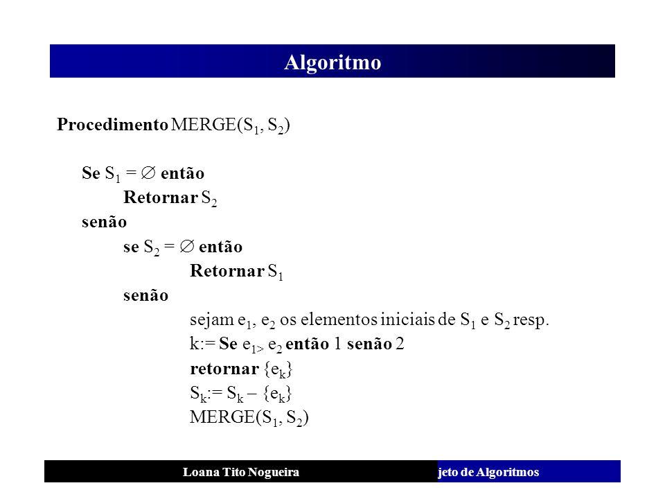 Análise e Projeto de AlgoritmosLoana Tito Nogueira Algoritmo Procedimento MERGE(S 1, S 2 ) Se S 1 = então Retornar S 2 senão se S 2 = então Retornar S
