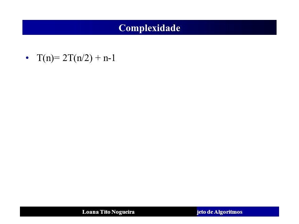 Análise e Projeto de AlgoritmosLoana Tito Nogueira Complexidade T(n)= 2T(n/2) + n-1