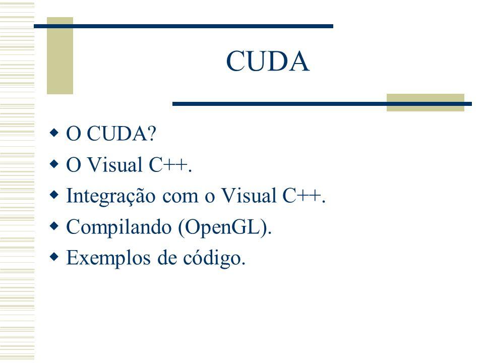 CUDA O CUDA? O Visual C++. Integração com o Visual C++. Compilando (OpenGL). Exemplos de código.