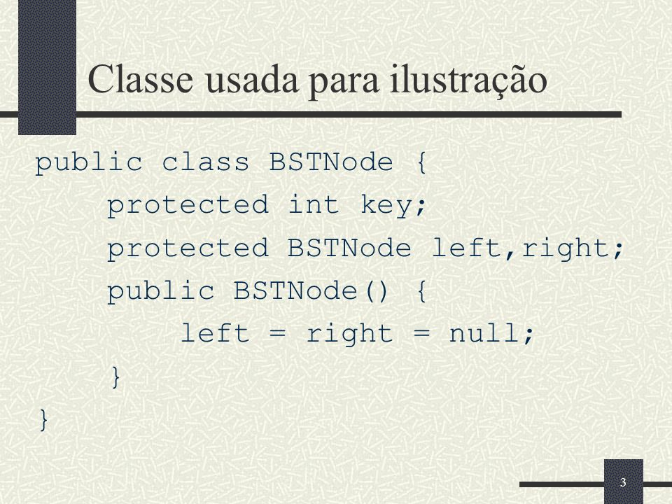 3 Classe usada para ilustração public class BSTNode { protected int key; protected BSTNode left,right; public BSTNode() { left = right = null; }