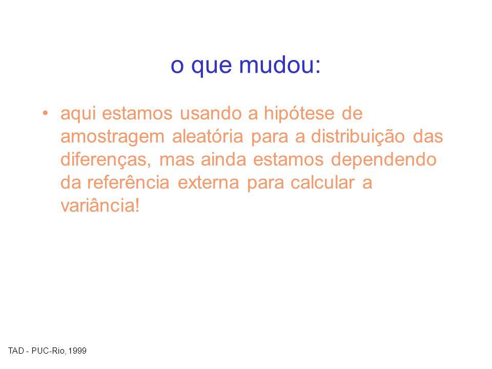 TAD - PUC-Rio, 1999 o que mudou: aqui estamos usando a hipótese de amostragem aleatória para a distribuição das diferenças, mas ainda estamos dependen
