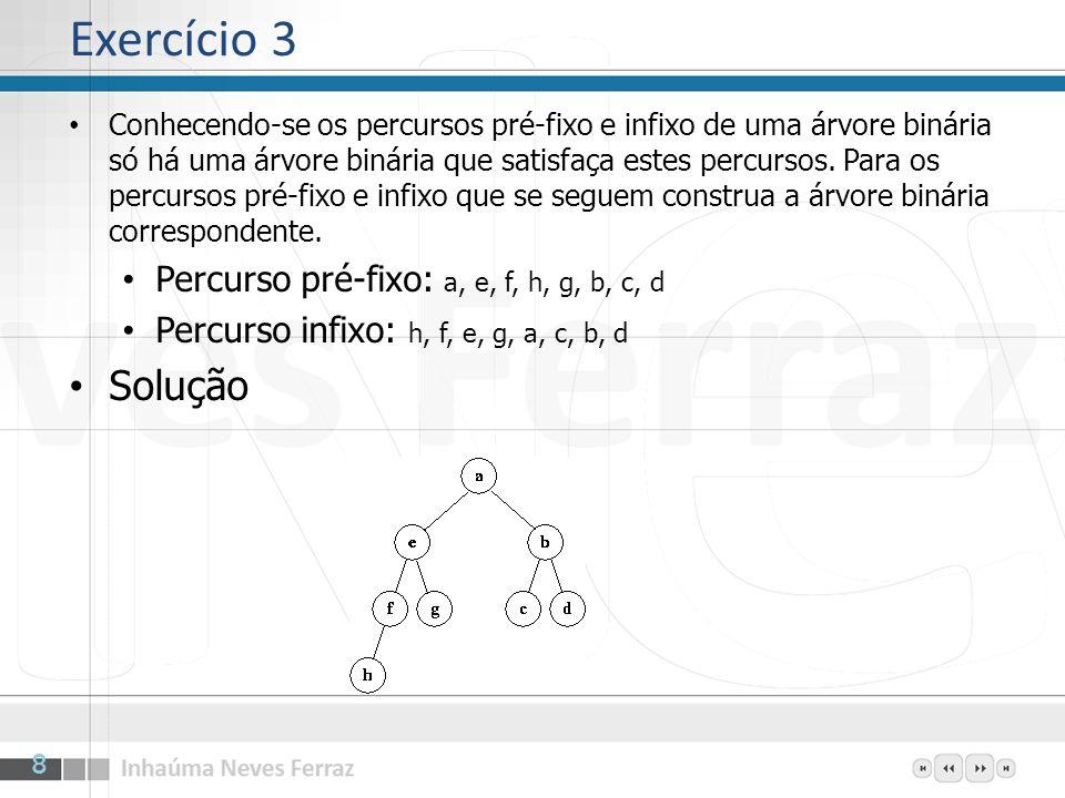 Exercício 8 Solução A inclusão é feita no nó 11, filho mais novo do nó 5 (E contendo 63) A chave de 11 é menor do que a de seu pai (nó 5) e o conteúdo troca de lugar, indo 31 para o nó 5 O pai do nó 5 é o nó 2 (B contendo 52) A chave de 5 é menor do que a de seu pai (nó 2) e o conteúdo troca de lugar, indo 31 para o nó 2 O heap está correto e 31 ocupa a posição 2 (B) 19