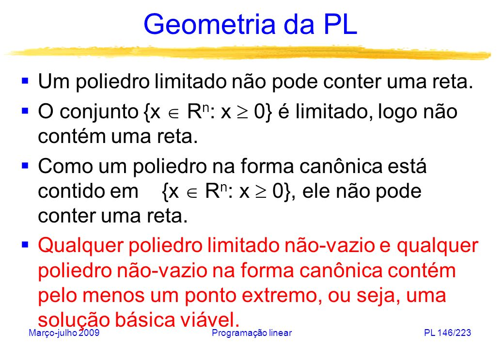 Março-julho 2009Programação linearPL 147/223 Geometria da PL Teorema da otimalidade: Considera-se o problema de programação linear de minimizar a função objetivo c.x sobre um poliedro P.
