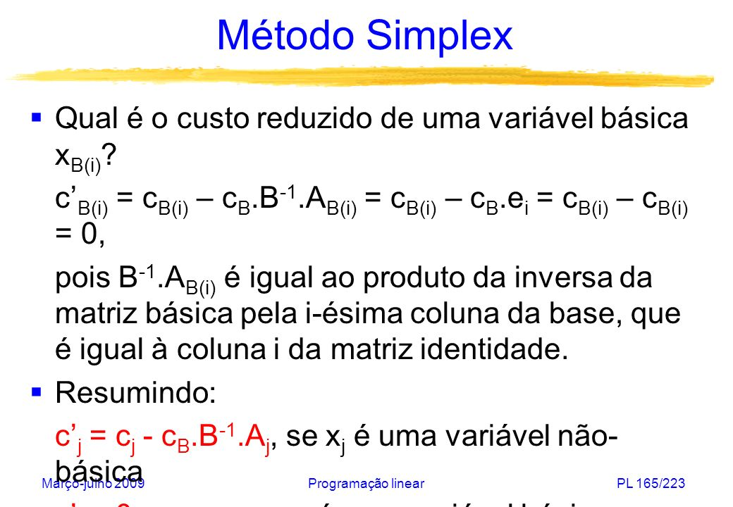 Março-julho 2009Programação linearPL 166/223 Método Simplex Repetindo: c j = c j - c B.B -1.A j, se x j é uma variável não- básica c j = 0, se x j é uma variável básica Se x não é uma solução ótima, como devemos escolher a variável que terá seu valor aumentado.