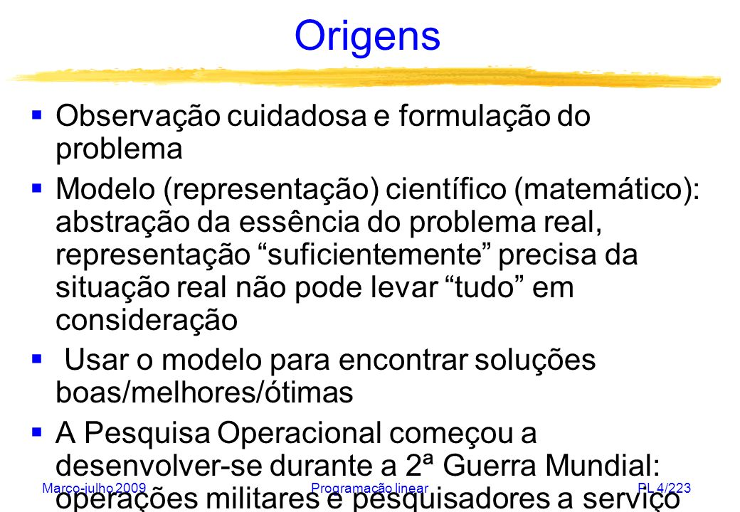 Março-julho 2009Programação linearPL 4/223 Origens Observação cuidadosa e formulação do problema Modelo (representação) científico (matemático): abstr