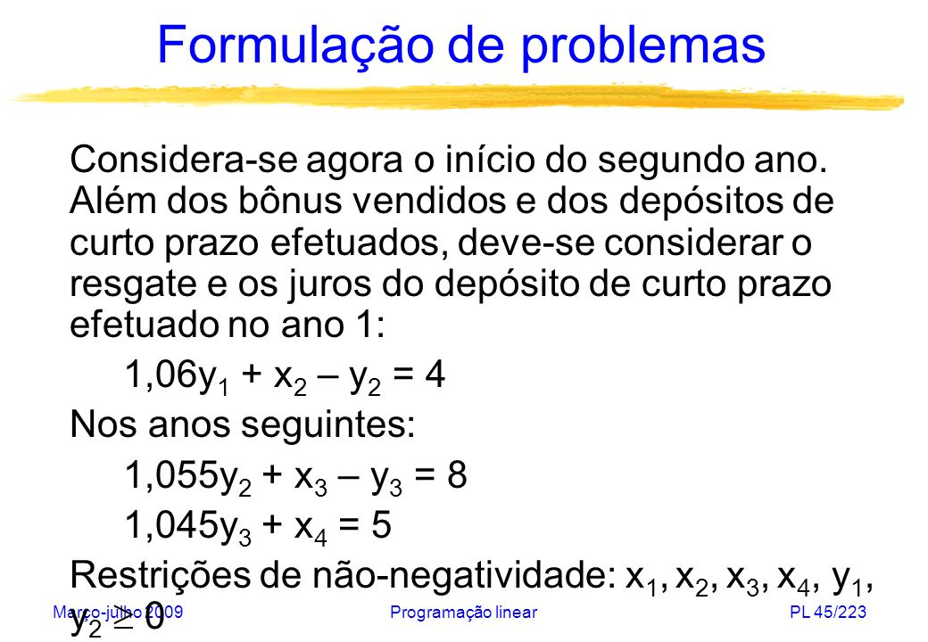 Março-julho 2009Programação linearPL 45/223 Formulação de problemas Considera-se agora o início do segundo ano. Além dos bônus vendidos e dos depósito