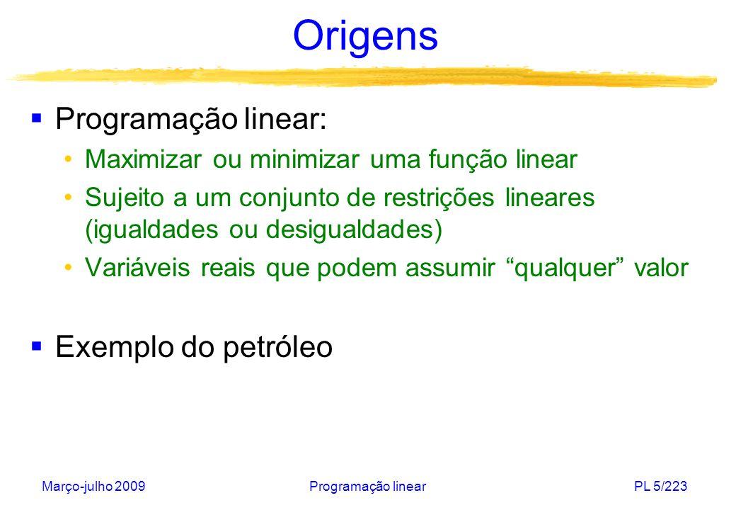 Março-julho 2009Programação linearPL 5/223 Origens Programação linear: Maximizar ou minimizar uma função linear Sujeito a um conjunto de restrições li