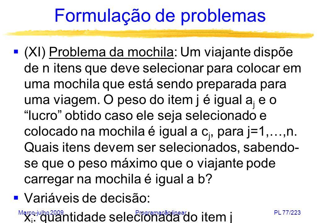Março-julho 2009Programação linearPL 77/223 Formulação de problemas (XI) Problema da mochila: Um viajante dispõe de n itens que deve selecionar para c