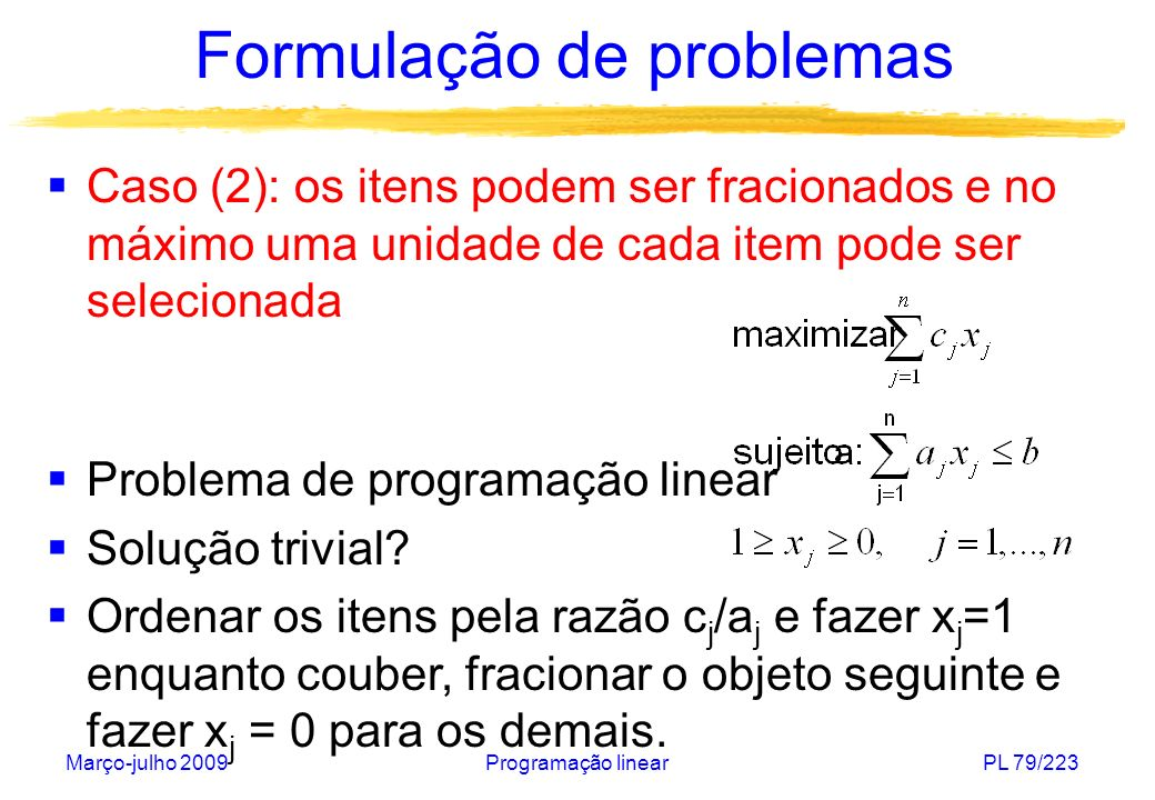 Março-julho 2009Programação linearPL 80/223 Formulação de problemas Exemplo: Maior razão: c 1 /a 1 = 6/1= 6 x 1 =1 Segunda maior razão: c 2 /a 2 = 8/2 = 4 x 2 =1 Terceira maior razão: c 3 /a 3 = 4/2 = 2 x 3 =0,5 x 4 = 0