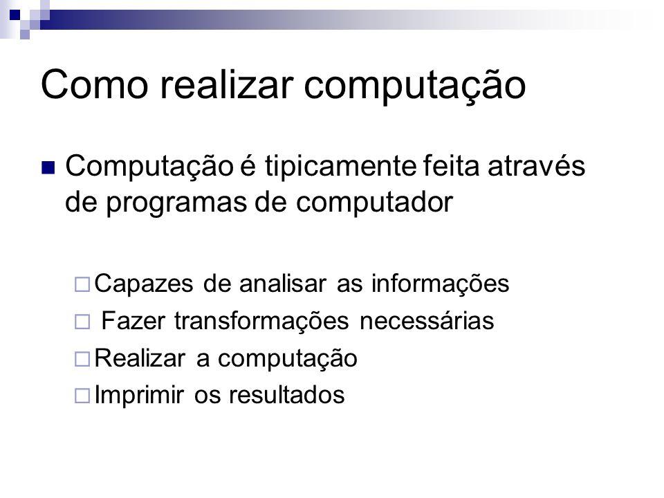 Como realizar computação Computação é tipicamente feita através de programas de computador Capazes de analisar as informações Fazer transformações nec