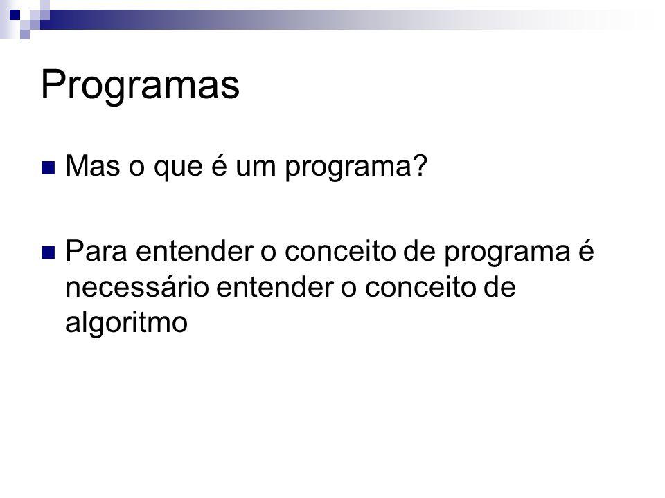 Programas Mas o que é um programa? Para entender o conceito de programa é necessário entender o conceito de algoritmo